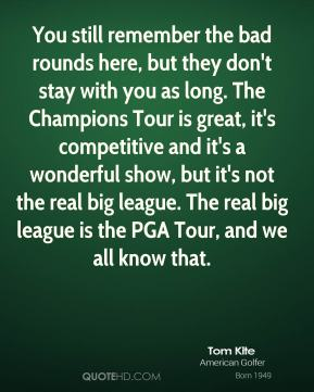 You still remember the bad rounds here, but they don't stay with you as long. The Champions Tour is great, it's competitive and it's a wonderful show, but it's not the real big league. The real big league is the PGA Tour, and we all know that.