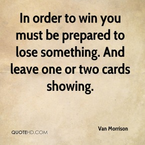 Van Morrison  - In order to win you must be prepared to lose something. And leave one or two cards showing.