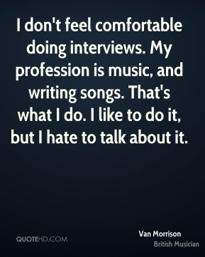 I don't feel comfortable doing interviews. My profession is music, and writing songs. That's what I do. I like to do it, but I hate to talk about it.