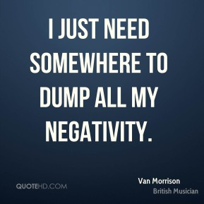 I just need somewhere to dump all my negativity.