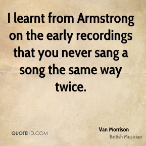 I learnt from Armstrong on the early recordings that you never sang a song the same way twice.