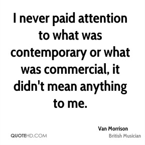 I never paid attention to what was contemporary or what was commercial, it didn't mean anything to me.