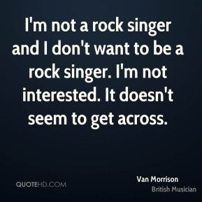 Van Morrison - I'm not a rock singer and I don't want to be a rock singer. I'm not interested. It doesn't seem to get across.
