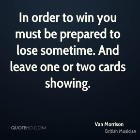 In order to win you must be prepared to lose sometime. And leave one or two cards showing.