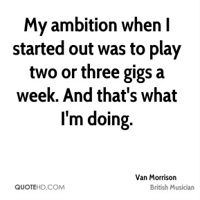 My ambition when I started out was to play two or three gigs a week. And that's what I'm doing.