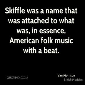 Skiffle was a name that was attached to what was, in essence, American folk music with a beat.