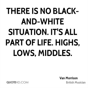 There is no black-and-white situation. It's all part of life. Highs, lows, middles.