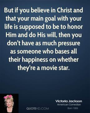 But if you believe in Christ and that your main goal with your life is supposed to be to honor Him and do His will, then you don't have as much pressure as someone who bases all their happiness on whether they're a movie star.