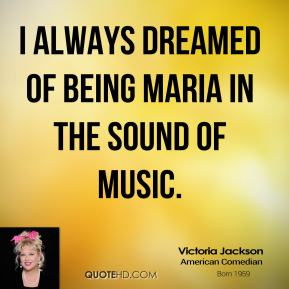 I always dreamed of being Maria in The Sound of Music.