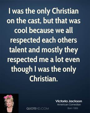 I was the only Christian on the cast, but that was cool because we all respected each others talent and mostly they respected me a lot even though I was the only Christian.