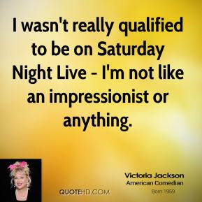 I wasn't really qualified to be on Saturday Night Live - I'm not like an impressionist or anything.