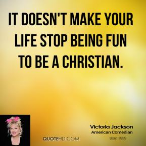 It doesn't make your life stop being fun to be a Christian.