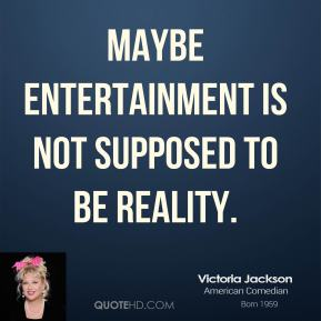 Maybe entertainment is not supposed to be reality.
