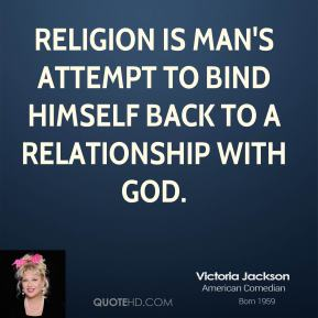 Religion is man's attempt to bind himself back to a relationship with God.