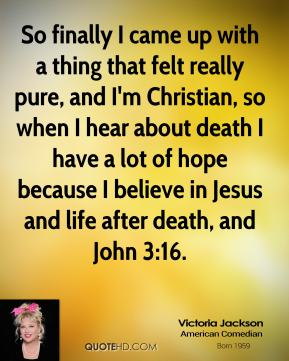 So finally I came up with a thing that felt really pure, and I'm Christian, so when I hear about death I have a lot of hope because I believe in Jesus and life after death, and John 3:16.
