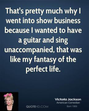 Victoria Jackson - That's pretty much why I went into show business because I wanted to have a guitar and sing unaccompanied, that was like my fantasy of the perfect life.