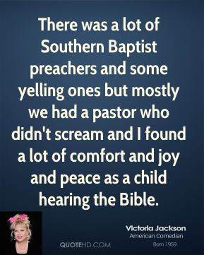 Victoria Jackson - There was a lot of Southern Baptist preachers and some yelling ones but mostly we had a pastor who didn't scream and I found a lot of comfort and joy and peace as a child hearing the Bible.