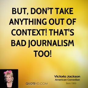 But, don't take anything out of context! That's bad journalism too!