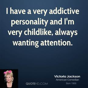 Victoria Jackson  - I have a very addictive personality and I'm very childlike, always wanting attention.