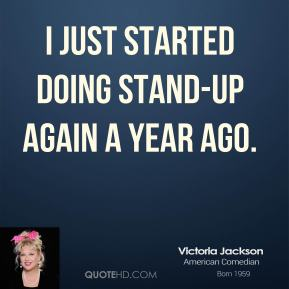 Victoria Jackson  - I just started doing stand-up again a year ago.