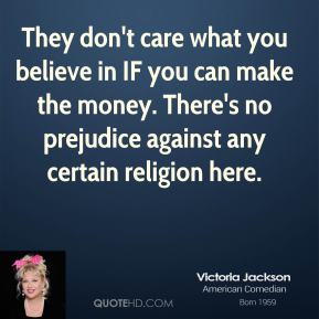 They don't care what you believe in IF you can make the money. There's no prejudice against any certain religion here.