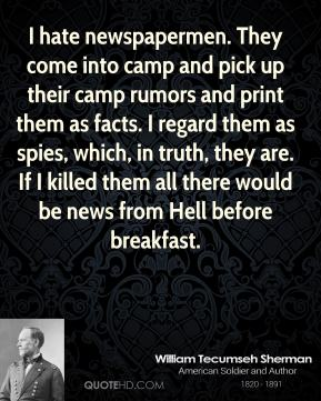 William Tecumseh Sherman  - I hate newspapermen. They come into camp and pick up their camp rumors and print them as facts. I regard them as spies, which, in truth, they are. If I killed them all there would be news from Hell before breakfast.