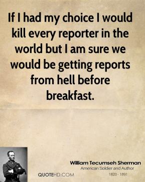 William Tecumseh Sherman  - If I had my choice I would kill every reporter in the world but I am sure we would be getting reports from hell before breakfast.