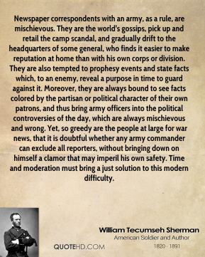 William Tecumseh Sherman  - Newspaper correspondents with an army, as a rule, are mischievous. They are the world's gossips, pick up and retail the camp scandal, and gradually drift to the headquarters of some general, who finds it easier to make reputation at home than with his own corps or division. They are also tempted to prophesy events and state facts which, to an enemy, reveal a purpose in time to guard against it. Moreover, they are always bound to see facts colored by the partisan or political character of their own patrons, and thus bring army officers into the political controversies of the day, which are always mischievous and wrong. Yet, so greedy are the people at large for war news, that it is doubtful whether any army commander can exclude all reporters, without bringing down on himself a clamor that may imperil his own safety. Time and moderation must bring a just solution to this modern difficulty.