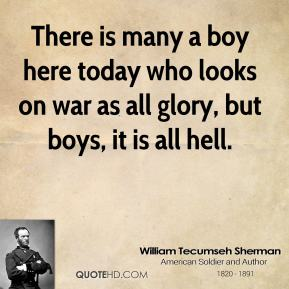William Tecumseh Sherman  - There is many a boy here today who looks on war as all glory, but boys, it is all hell.