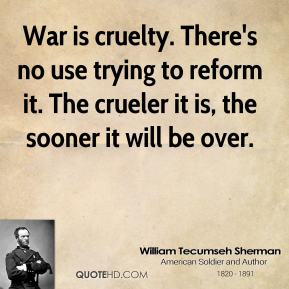 William Tecumseh Sherman  - War is cruelty. There's no use trying to reform it. The crueler it is, the sooner it will be over.