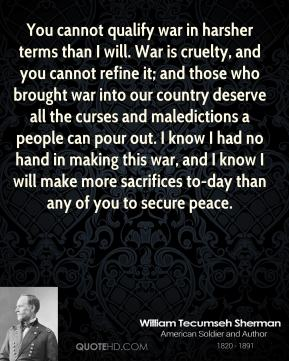 William Tecumseh Sherman  - You cannot qualify war in harsher terms than I will. War is cruelty, and you cannot refine it; and those who brought war into our country deserve all the curses and maledictions a people can pour out. I know I had no hand in making this war, and I know I will make more sacrifices to-day than any of you to secure peace.