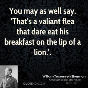 You may as well say, 'That's a valiant flea that dare eat his breakfast on the lip of a lion.'.