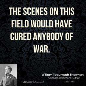 William Tecumseh Sherman - The scenes on this field would have cured anybody of war.