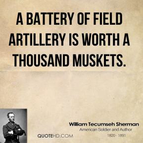 William Tecumseh Sherman - A battery of field artillery is worth a thousand muskets.