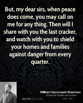 William Tecumseh Sherman - But, my dear sirs, when peace does come, you may call on me for any thing. Then will I share with you the last cracker, and watch with you to shield your homes and families against danger from every quarter.