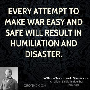 William Tecumseh Sherman - Every attempt to make war easy and safe will result in humiliation and disaster.
