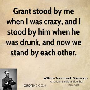 Grant stood by me when I was crazy, and I stood by him when he was drunk, and now we stand by each other.