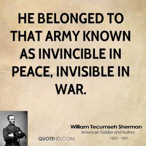 William Tecumseh Sherman - He belonged to that army known as invincible in peace, invisible in war.