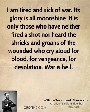 William Tecumseh Sherman - I am tired and sick of war. Its glory is all moonshine. It is only those who have neither fired a shot nor heard the shrieks and groans of the wounded who cry aloud for blood, for vengeance, for desolation. War is hell.