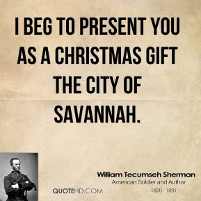 I beg to present you as a Christmas gift the city of Savannah.