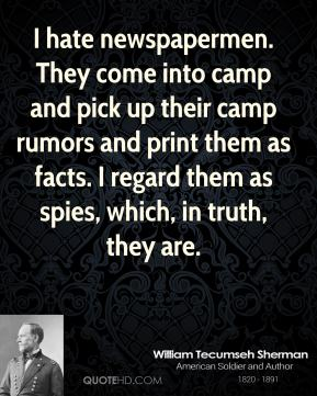 William Tecumseh Sherman - I hate newspapermen. They come into camp and pick up their camp rumors and print them as facts. I regard them as spies, which, in truth, they are.