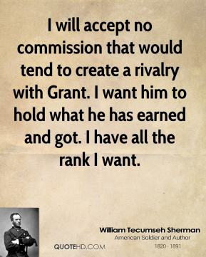 William Tecumseh Sherman - I will accept no commission that would tend to create a rivalry with Grant. I want him to hold what he has earned and got. I have all the rank I want.