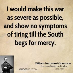 William Tecumseh Sherman - I would make this war as severe as possible, and show no symptoms of tiring till the South begs for mercy.