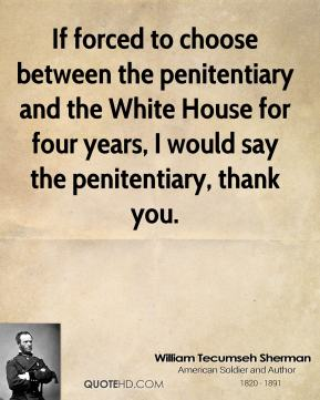 William Tecumseh Sherman - If forced to choose between the penitentiary and the White House for four years, I would say the penitentiary, thank you.