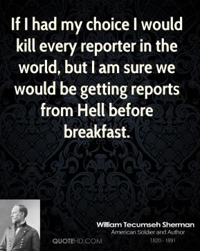 William Tecumseh Sherman - If I had my choice I would kill every reporter in the world, but I am sure we would be getting reports from Hell before breakfast.