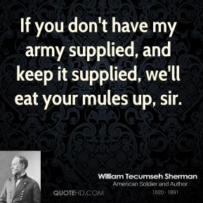 William Tecumseh Sherman - If you don't have my army supplied, and keep it supplied, we'll eat your mules up, sir.