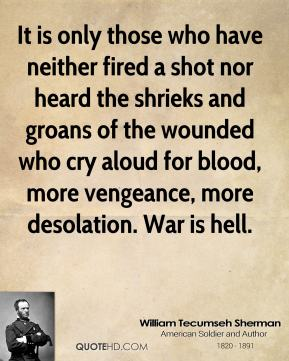 William Tecumseh Sherman - It is only those who have neither fired a shot nor heard the shrieks and groans of the wounded who cry aloud for blood, more vengeance, more desolation. War is hell.