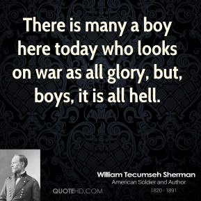 There is many a boy here today who looks on war as all glory, but, boys, it is all hell.