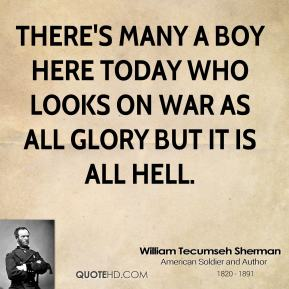 There's many a boy here today who looks on war as all glory but it is all hell.