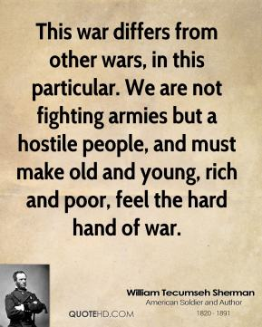 This war differs from other wars, in this particular. We are not fighting armies but a hostile people, and must make old and young, rich and poor, feel the hard hand of war.